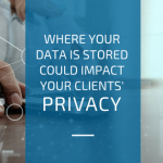 Where your data is stored could impact your clients' privacy