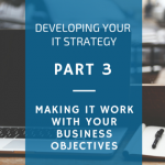 Developing an IT strategy [Part 3] – make it work with your business objectives