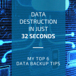 Data destruction in 32 seconds – my 6 top tips for data backup