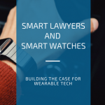 Smart Lawyers and Smart Watches: Building the case for wearable tech
